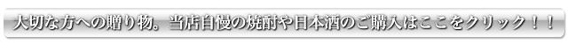 大切な方への贈り物。当店自慢の焼酎や日本酒のご購入はここをクリック!!